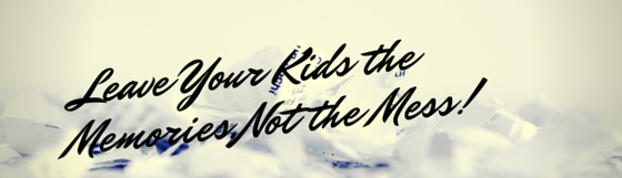 Leave Your Kids the Memories – Not the Mess!